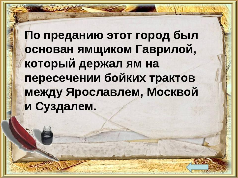 По преданию этот город был основан ямщиком Гаврилой, который держал ям на пер...
