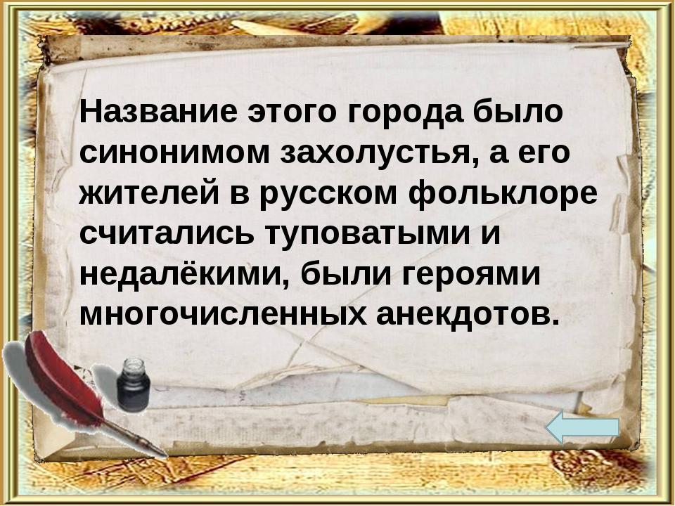 Название этого города было синонимом захолустья, а его жителей в русском фоль...