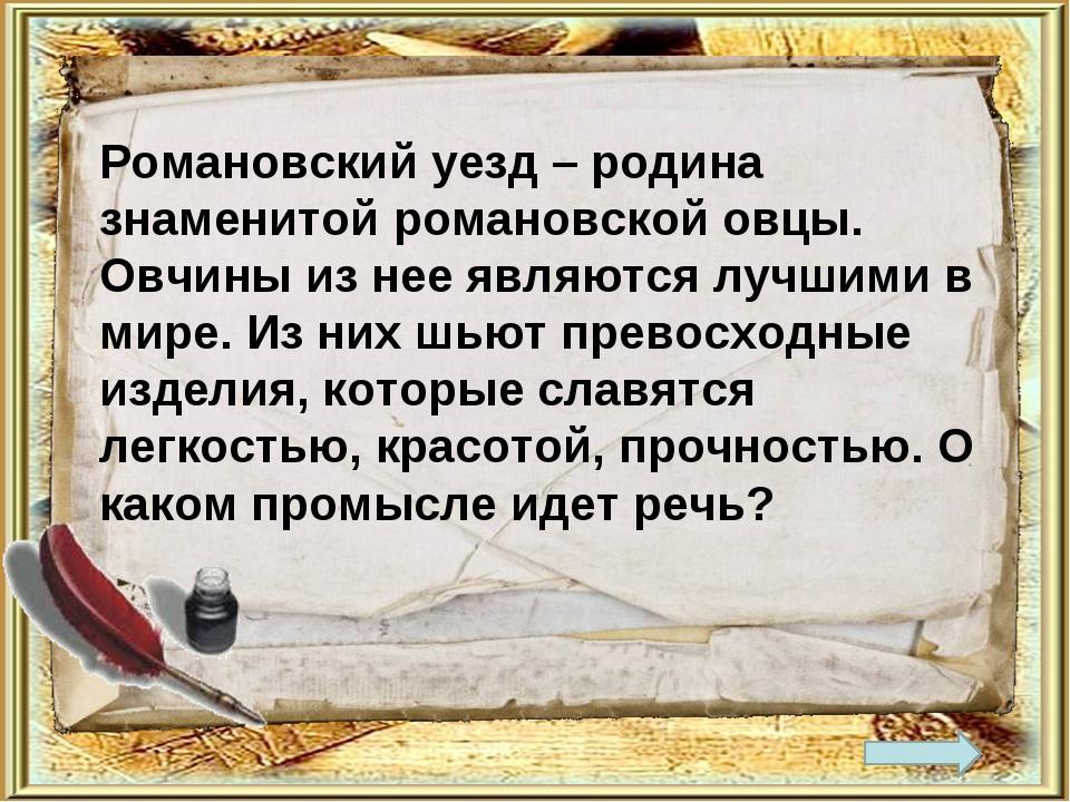 Романовский уезд – родина знаменитой романовской овцы. Овчины из нее являются...