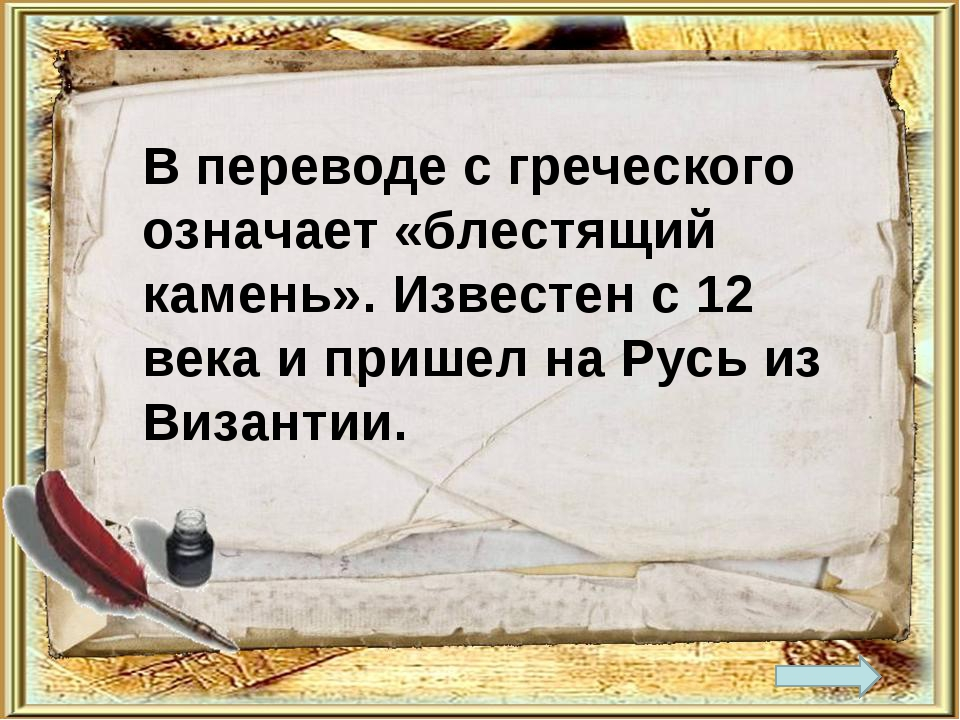 В переводе с греческого означает «блестящий камень». Известен с 12 века и при...