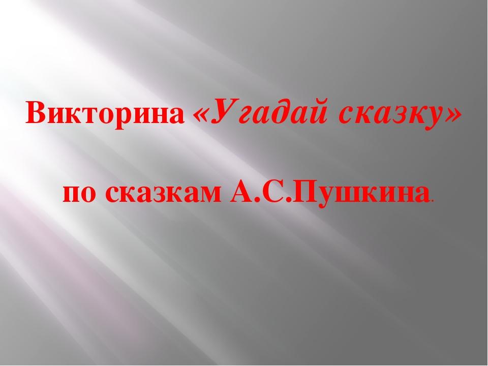 Викторина «Угадай сказку» по сказкам А.С.Пушкина.
