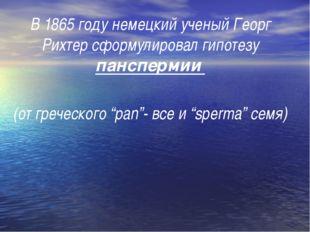 В 1865 году немецкий ученый Георг Рихтер сформулировал гипотезу панспермии