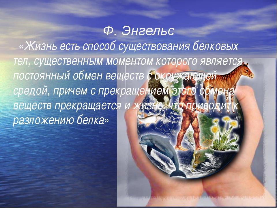 Ф. Энгельс    «Жизнь есть способ существования белковых тел, существенным мо...
