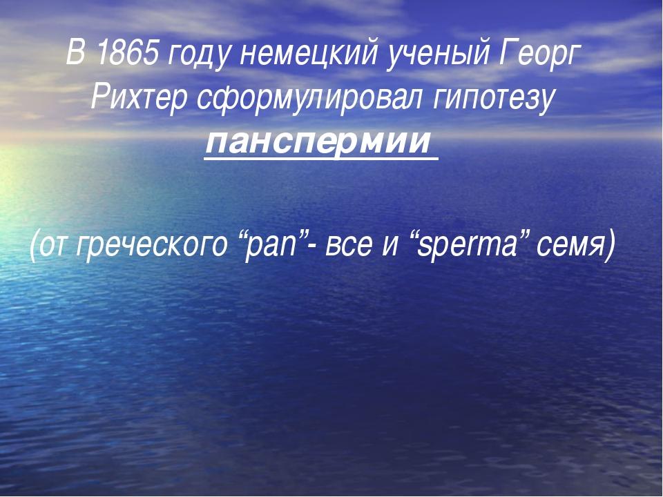 В 1865 году немецкий ученый Георг Рихтер сформулировал гипотезу панспермии...