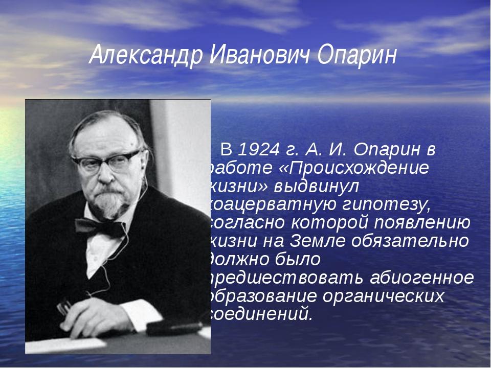 Александр Иванович Опарин      В 1924 г. А. И. Опарин в работе «Происхожден...