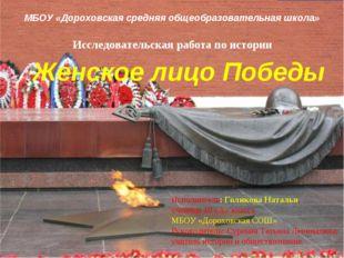 Женское лицо Победы Исследовательская работа по истории МБОУ «Дороховская сре