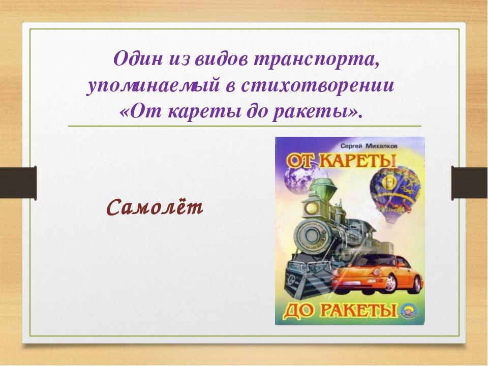 Один из видов транспорта, упоминаемый в стихотворении «От кареты до ракеты»...