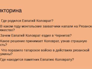 Викторина 1. Где родился Евпатий Коловрат? 2. В каком году монгольские захват