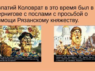 Евпатий Коловрат в это время был в Чернигове с послами с просьбой о помощи Ря