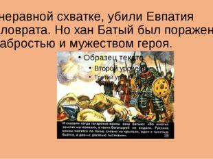 В неравной схватке, убили Евпатия Коловрата. Но хан Батый был поражен храброс