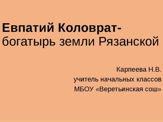 Евпатий Коловрат- богатырь земли Рязанской Карпеева Н.В. учитель начальных кл...