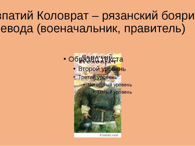 Евпатий Коловрат – рязанский боярин, воевода (военачальник, правитель)