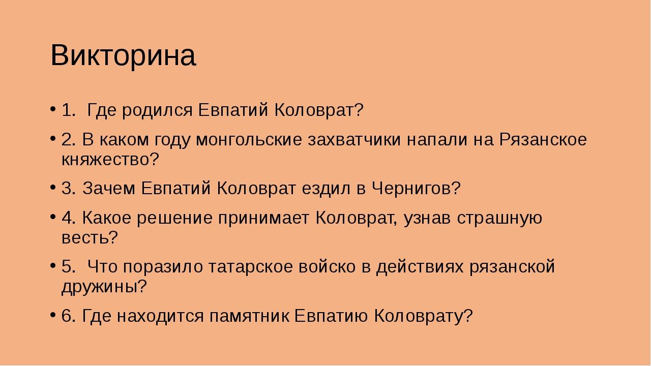 Викторина 1. Где родился Евпатий Коловрат? 2. В каком году монгольские захват...