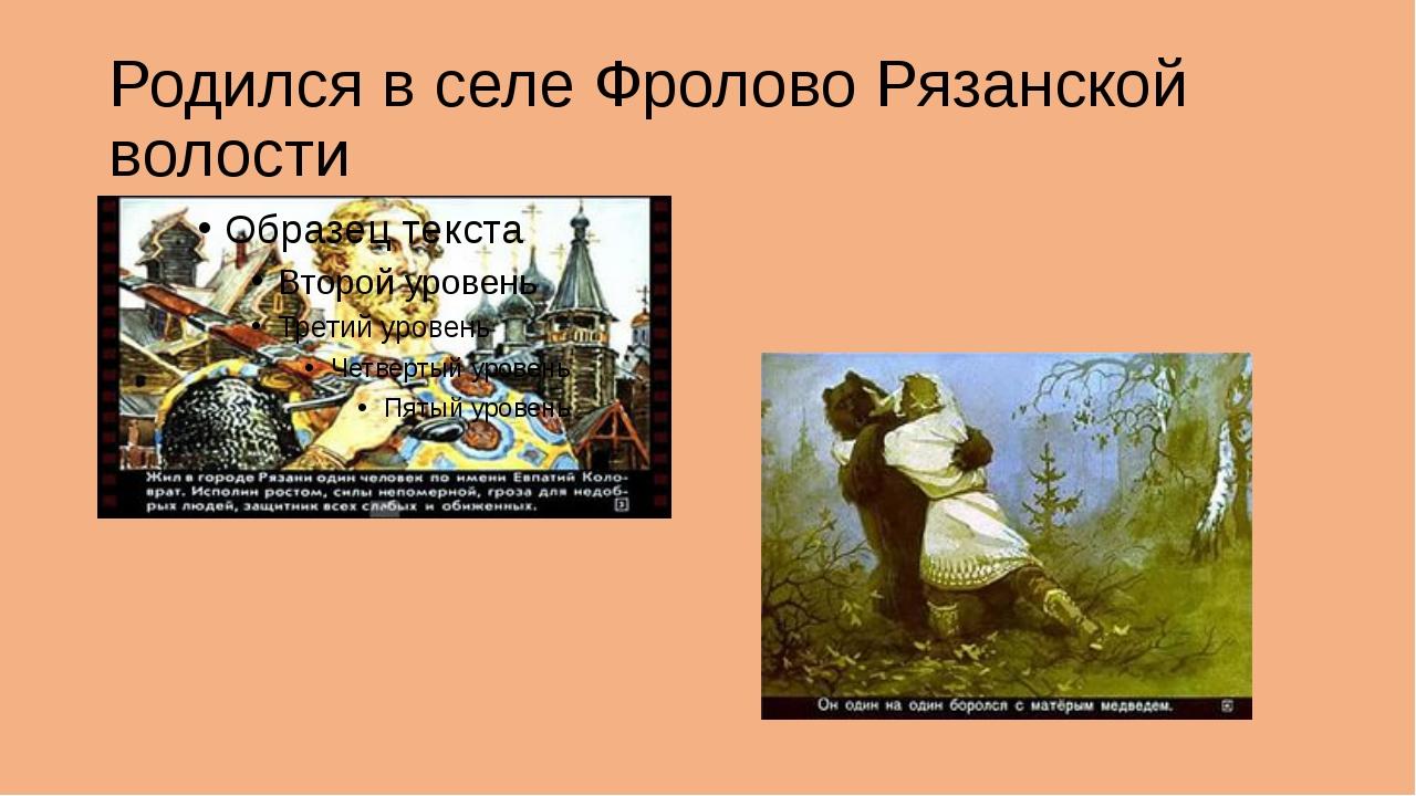 Родился в селе Фролово Рязанской волости