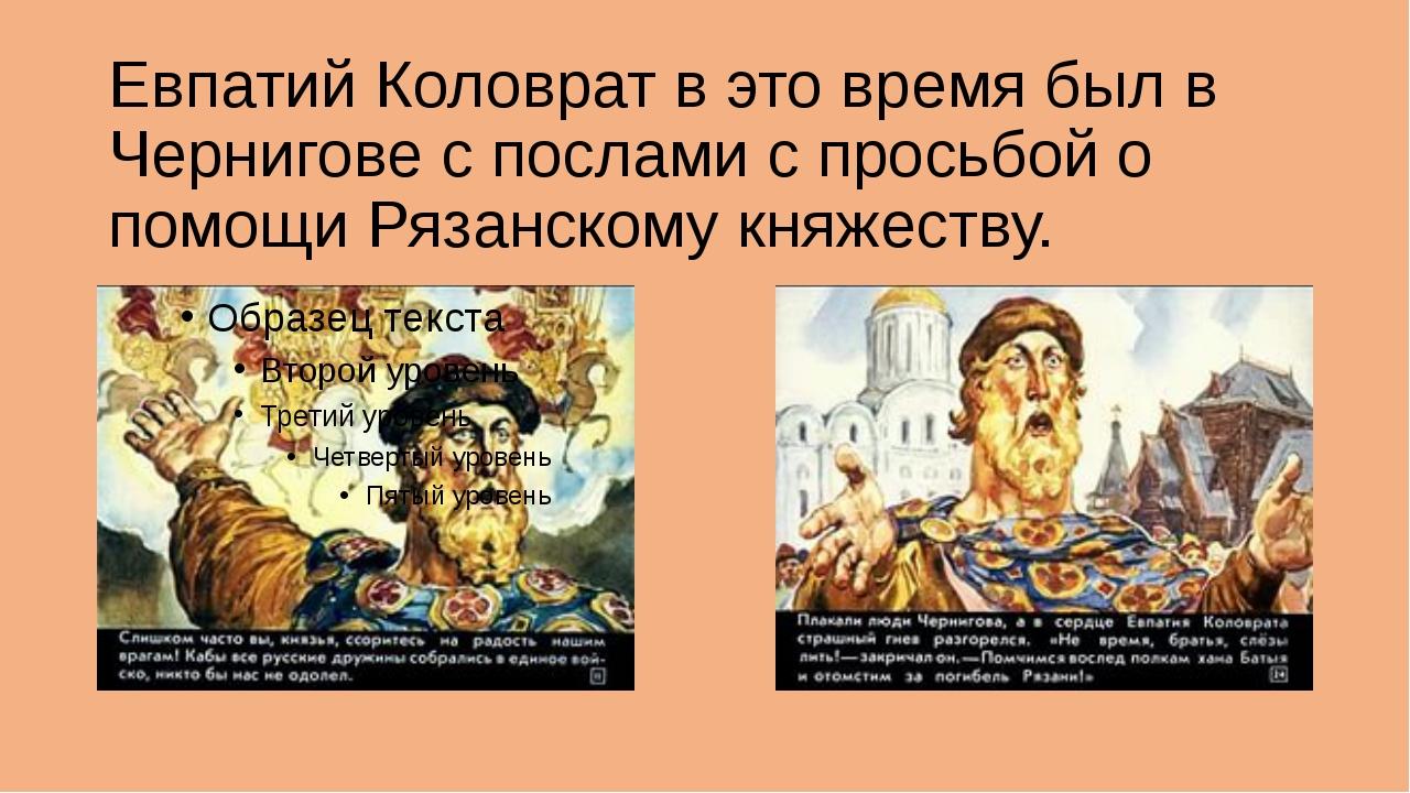 Евпатий Коловрат в это время был в Чернигове с послами с просьбой о помощи Ря...