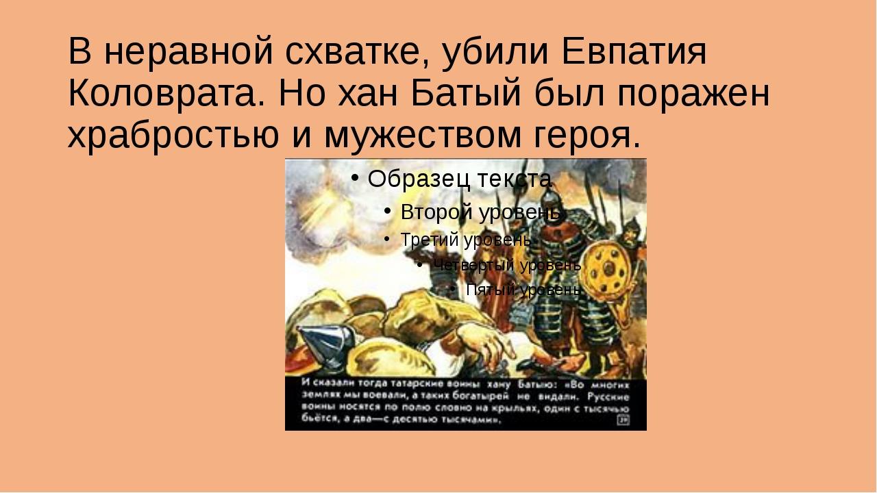 В неравной схватке, убили Евпатия Коловрата. Но хан Батый был поражен храброс...
