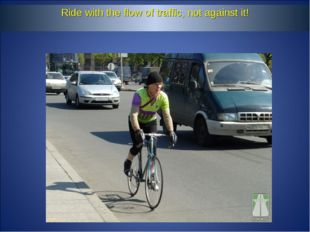 Ride with the flow of traffic, not against it!