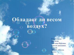 Обладает ли весом воздух? Подготовила: Антонова Светлана Юрьевна, учитель нач