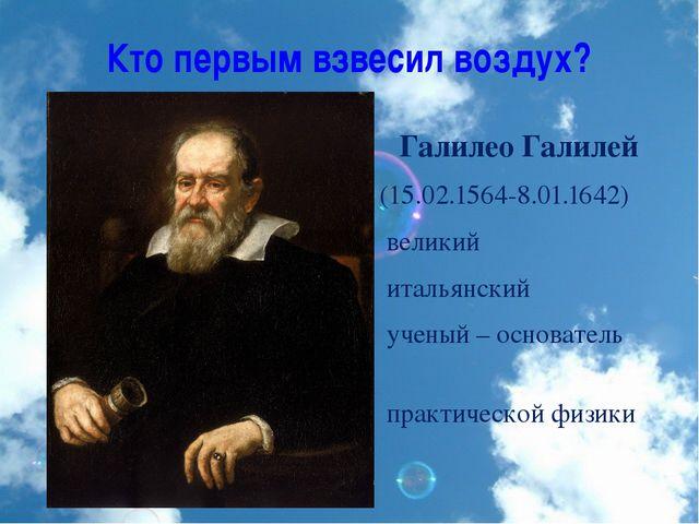 Кто первым взвесил воздух? Галилео Галилей (15.02.1564-8.01.1642) великий ита...