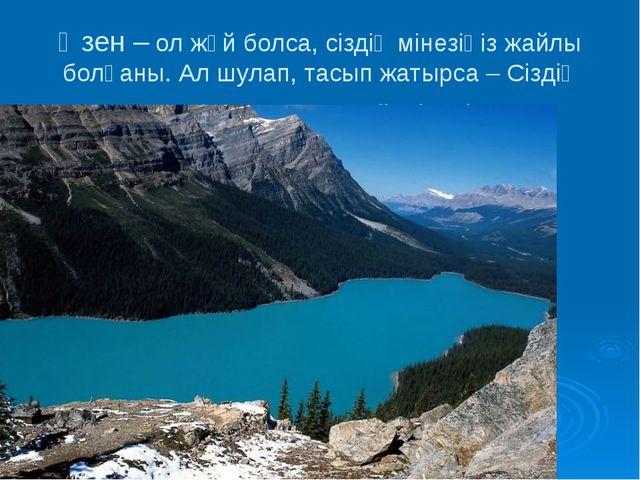 Өзен – ол жәй болса, сіздің мінезіңіз жайлы болғаны. Ал шулап, тасып жатырса...