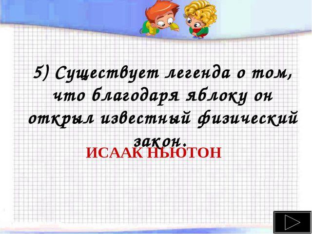 5) Существует легенда о том, что благодаря яблоку он открыл известный физичес...