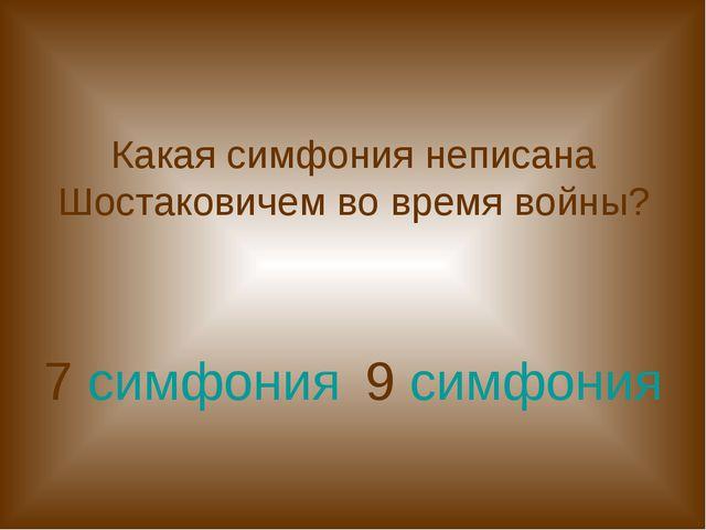 Какая симфония неписана Шостаковичем во время войны? 7 симфония 9 симфония