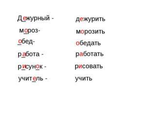 Д_журный - м_роз- _бед- р_бота - р_сун_к - учит_ль - дежурить морозить обедат