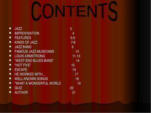 JAZZ 3 IMPROVISATION 4 FEATURES 5-6 KINDS OF JAZZ 7-8 JAZZ BAND 9 FAMOUS JAZZ