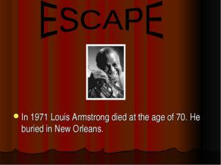 In 1971 Louis Armstrong died at the age of 70. He buried in New Orleans.