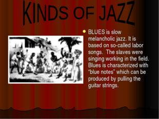BLUES is slow melancholic jazz. It is based on so-called labor songs. The sla