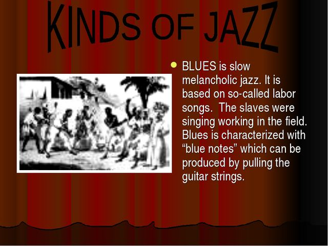 BLUES is slow melancholic jazz. It is based on so-called labor songs. The sla...