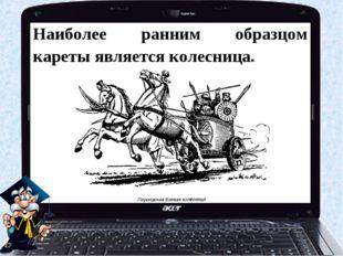 Наиболее ранним образцом кареты является колесница.