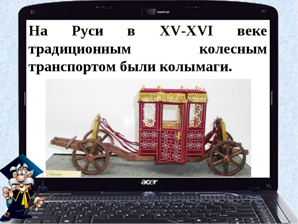На Руси в XV-XVI веке традиционным колесным транспортом были колымаги.