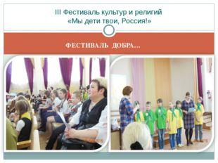 ФЕСТИВАЛЬ ДОБРА… III Фестиваль культур и религий «Мы дети твои, Россия!»