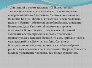- Лактанций в своём трактате «О Божественном творчестве» сказал, что человек