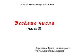 МКСОУ школа-интернат VIII вида Весёлые числа (часть 3) Карамзина Ирина Владим