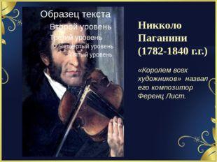 Никколо Паганини (1782-1840 г.г.) «Королем всех художников» назвал его композ