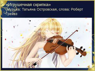 «Игрушечная скрипка» Музыка: Татьяна Островская, слова: Роберт Грейвз