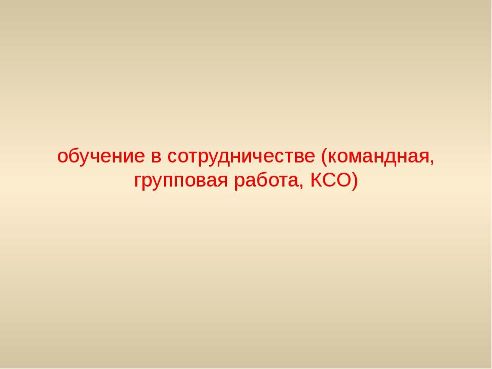 обучение в сотрудничестве (командная, групповая работа, КСО)