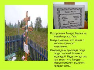 Похоронена Тандзе Марья на кладбище в д. Гам. Бытует мнение, что земля с мог