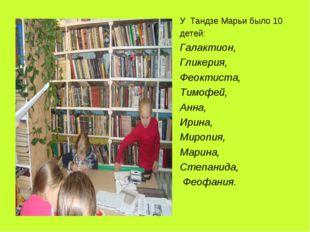 У Тандзе Марьи было 10 детей: Галактион, Гликерия, Феоктиста, Тимофей, Анна,