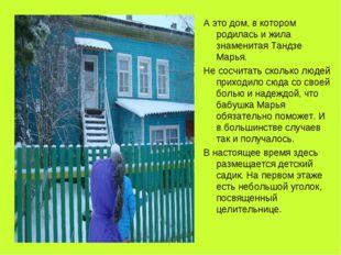А это дом, в котором родилась и жила знаменитая Тандзе Марья. Не сосчитать ск