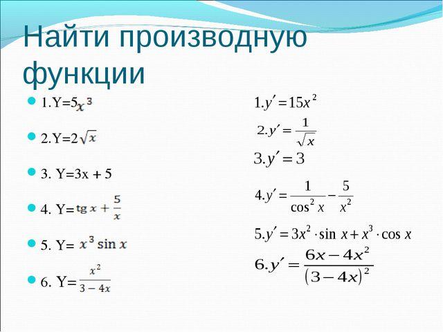 Найти производную функции 1.Y=5 2.Y=2 3. Y=3x + 5 4. Y= 5. Y= 6. Y=