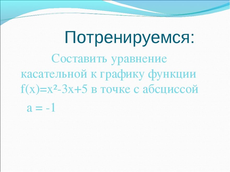Потренируемся: Составить уравнение касательной к графику функции f(x)=x²-3x+...