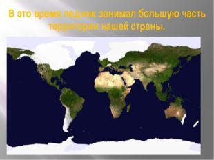 В это время ледник занимал большую часть территории нашей страны.