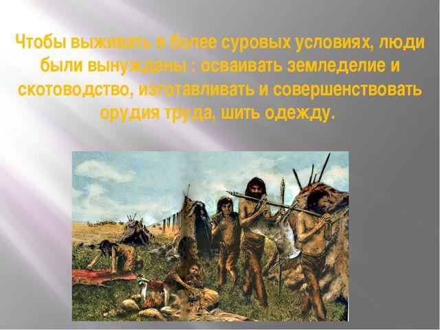 Чтобы выживать в более суровых условиях, люди были вынуждены : осваивать земл...
