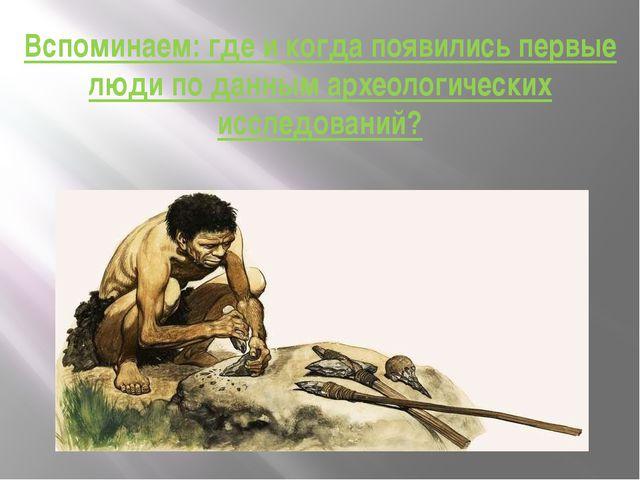 Вспоминаем: где и когда появились первые люди по данным археологических иссле...
