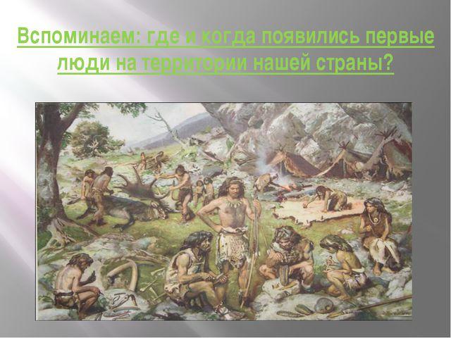 Вспоминаем: где и когда появились первые люди на территории нашей страны?