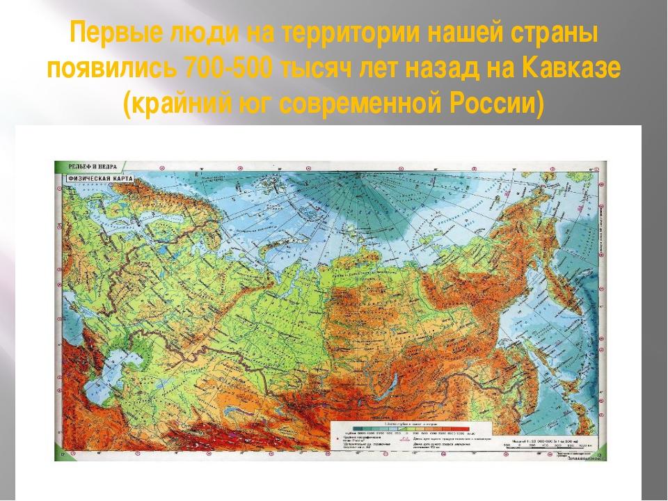 Первые люди на территории нашей страны появились 700-500 тысяч лет назад на К...