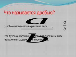 Что называется дробью? Дробью называется выражение вида , где буквами обознач